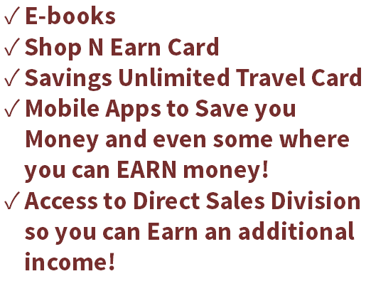 E-books Shop N Earn Card Savings Unlimited Travel Card Mobile Apps to Save you Money and even some where you can EARN money! Access to Direct Sales Division so you can Earn an additional income!